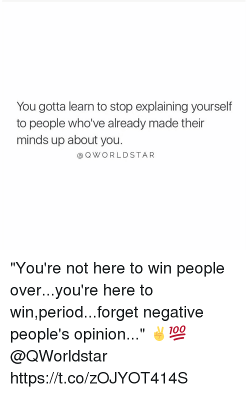 "Memes, Period, and Star: You gotta learn to stop explaining yourself  to people who've already made their  minds up about you.  Q WORLD STAR ""You're not here to win people over...you're here to win,period...forget negative people's opinion..."" ✌️💯 @QWorldstar https://t.co/zOJYOT414S"