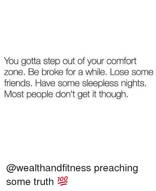 Friends, Gym, and Truth: You gotta step out of your comfort  zone. Be broke for a while. Lose some  friends. Have some sleepless nights.  Most people don't get it though. @wealthandfitness preaching some truth 💯
