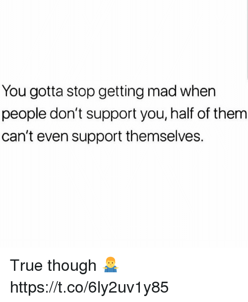 True, Mad, and Them: You gotta stop getting mad when  people don't support you, half of them  can't even support themselves. True though 🤷‍♂️ https://t.co/6ly2uv1y85