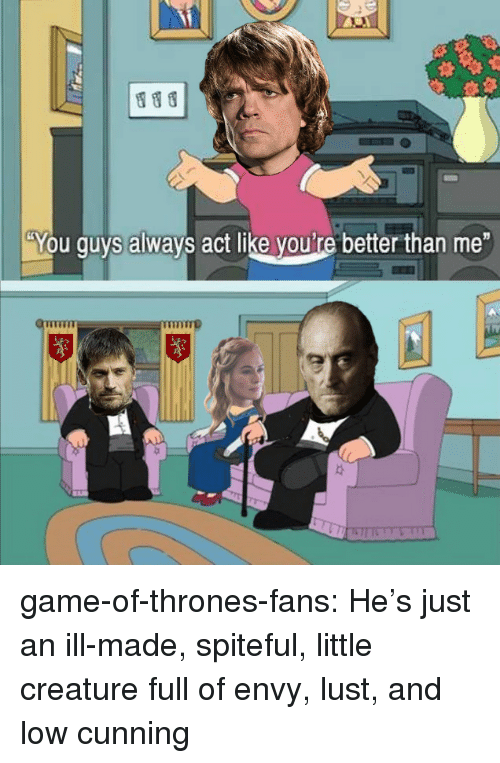 "Game of Thrones, Tumblr, and Blog: ""You guys always act like youi're better than me game-of-thrones-fans:  He's just an ill-made, spiteful, little creature full of envy, lust, and low cunning"