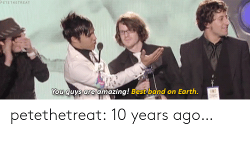 Tumblr, Best, and Blog: You guys are amazing! Best band on Earth petethetreat: 10 years ago…