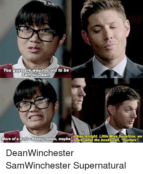 Books, Memes, and Okay: You guys are way too old to be  Sam or  Dean  Okay Alright. Little Miss Sunshine, we  More of a Rufus Bobbycombo, maybe ere, what the books ca  hunters DeanWinchester SamWinchester Supernatural