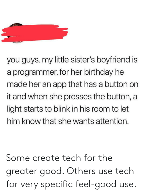 Birthday, Good, and Boyfriend: you guys. my little sister's boyfriend is  a programmer. for her birthday he  made her an app that has a button on  it and when she presses the button, a  light starts to blink in his room to let  him know that she wants attention. Some create tech for the greater good. Others use tech for very specific feel-good use.