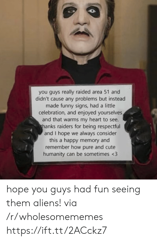 Cute, Funny, and Aliens: you guys really raided area 51 and  didn't cause any problems but instead  made funny signs, had a little  celebration, and enjoyed yourselves  and that warms my heart to see.  thanks raiders for being respectful  and I hope we always consider  this a happy memory and  remember how pure and cute  humanity can be sometimes <3 hope you guys had fun seeing them aliens! via /r/wholesomememes https://ift.tt/2ACckz7