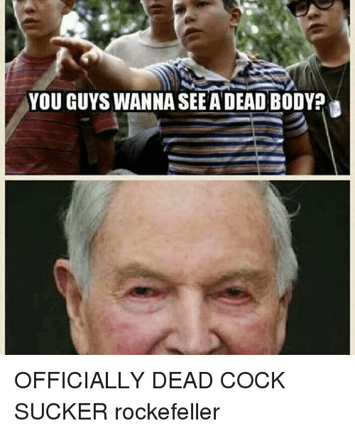 Memes, 🤖, and Cock: YOU GUYS WANNA SEEADEAD BODYP OFFICIALLY DEAD COCK SUCKER rockefeller