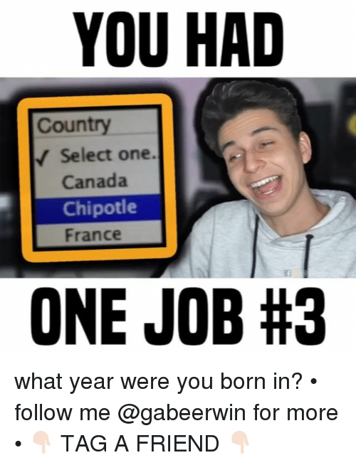 Chipotle, Memes, and Canada: YOU HAD  Country  Select one.  Canada  Chipotle  France  ONE JOB what year were you born in? • follow me @gabeerwin for more • 👇🏻 TAG A FRIEND 👇🏻
