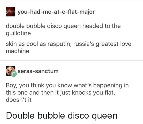 Double Bubble, Love, and Queen: you-had-me-at-e-flat-major  double bubble disco queen headed to the  guillotine  skin as cool as rasputin, russia's greatest love  machine  seras-sanctum  Boy, you think you know what's happening in  this one and then it just knocks you flat,  doesn't it Double bubble disco queen