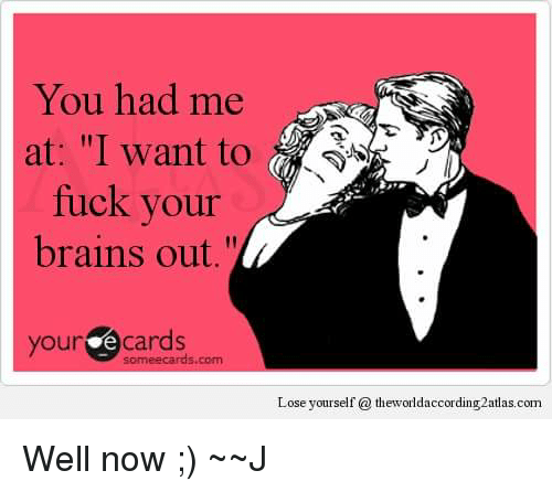 you had me at i want to fuck your brains 4375969 you had me at i want to fuck your brains out your e cards lose