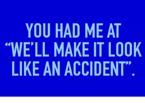YOU HAD ME AT WE\'LL MAKE IT LOOK LIKE AN ACCIDENT 0 Ppy TOT ALN ETD ...
