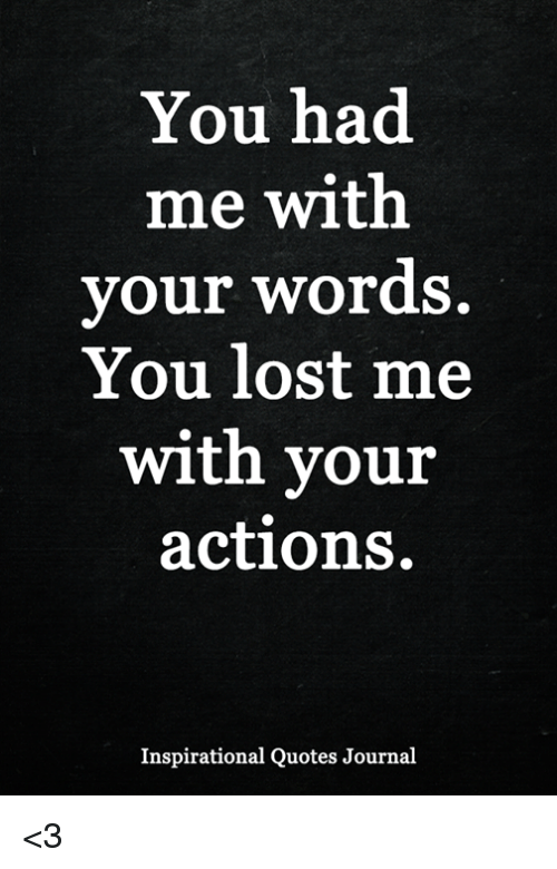 You Had Me With Your Words You Lost Me With Vour Actions