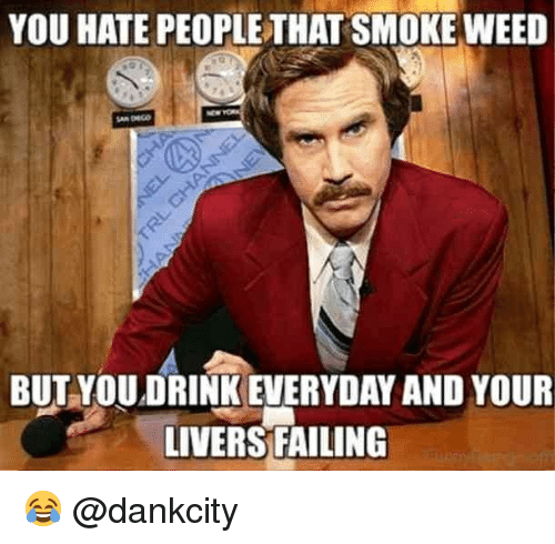 Memes, Weed, and 🤖: YOU HATE PEOPLE THAT SMOKE WEED  BUT YOUDRINK EVERYDAY AND YOUR  LIVERS FAILING 😂 @dankcity