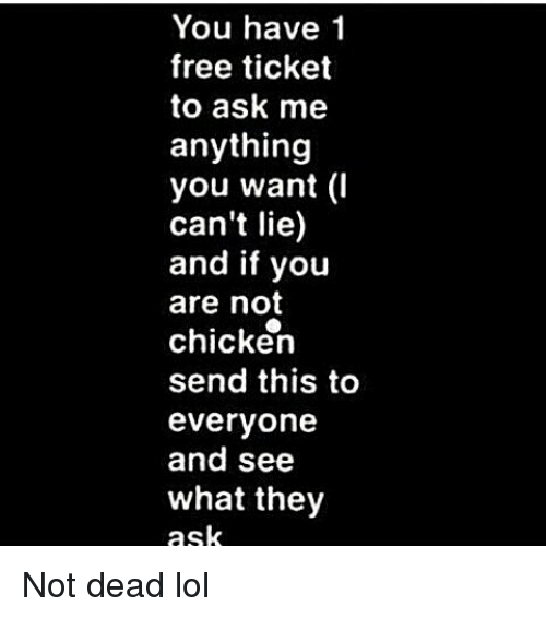 You Have 1 Free Ticket to Ask Me Anything You Want I Can't