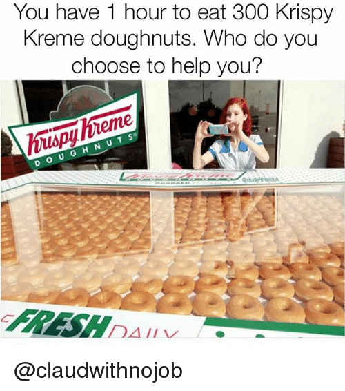 Krispy Kreme, Help, and Girl Memes: You have 1 hour to eat 300 Krispy  Kreme doughnuts. Who do you  choose to help you?  o U  II  ADA @claudwithnojob