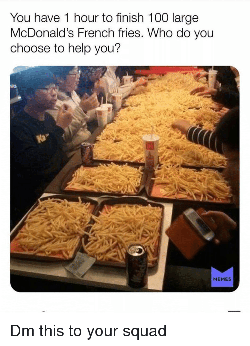 Anaconda, McDonalds, and Memes: You have 1 hour to finish 100 large  McDonald's French fries. Who do you  choose to help you?  MEMES Dm this to your squad