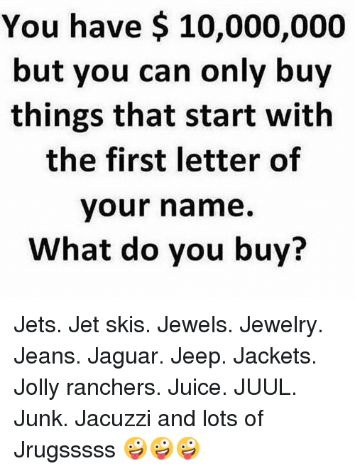 Juice, Memes, and Jaguar: You have $ 10,000,000  but you can only buv  things that start with  the first letter of  your name.  What do you buy? Jets. Jet skis. Jewels. Jewelry. Jeans. Jaguar. Jeep. Jackets. Jolly ranchers. Juice. JUUL. Junk. Jacuzzi and lots of Jrugsssss 🤪🤪🤪