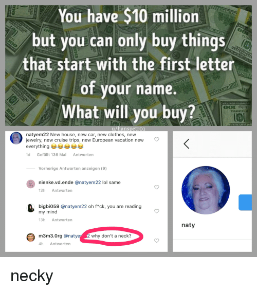 Clothes, Lol, and Cruise: You have $10 million  but you can only buy things  that start with the first letter  of vour name.  What will you buy?  u/hanspetroi  natyem22 New house, new car, new clothes, new  jewelry, new cruise trips, new European vacation new  everything  1d Gefällt 136 Mal Antworten  Vorherige Antworten anzeigen (9)  nienke.vd.ende @natyem22 lol same  13h Antworten  bigbi059 @natyem22 oh f*ck, you are reading  my mind  13h Antworten  naty  3.0rg @natyer 2 why don't a neck?  4h Antworten