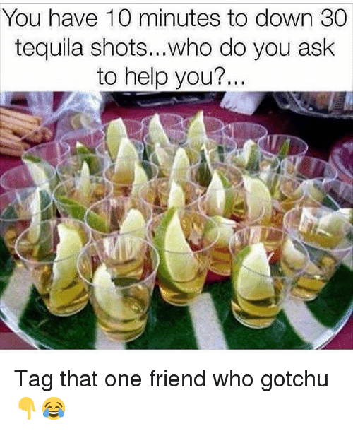 Funny, Help, and Tequila: You have 10 minutes to down 30  tequila shots...who do you ask  to help you? Tag that one friend who gotchu👇😂