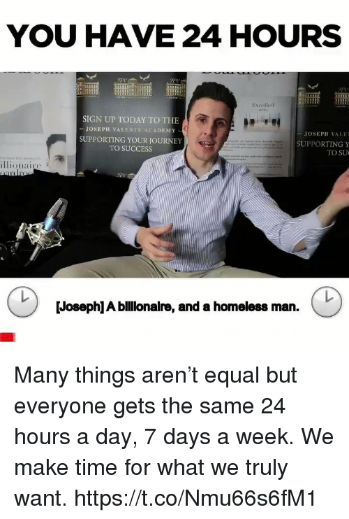 Homeless, Journey, and Memes: YOU HAVE 24 HOURS  Exeelled  SIGN UP TODAY TO THE  -JOSEPH VALENTE ACADEMY  SUPPORTING YOUR JOURNEY  TO SUCCESS  JOSEPH VAI, E!  SUPPORTING Y  TO SU  illionaie  Joseph] A bllionare, and a homeless man Many things aren't equal but everyone gets the same 24 hours a day, 7 days a week. We make time for what we truly want. https://t.co/Nmu66s6fM1