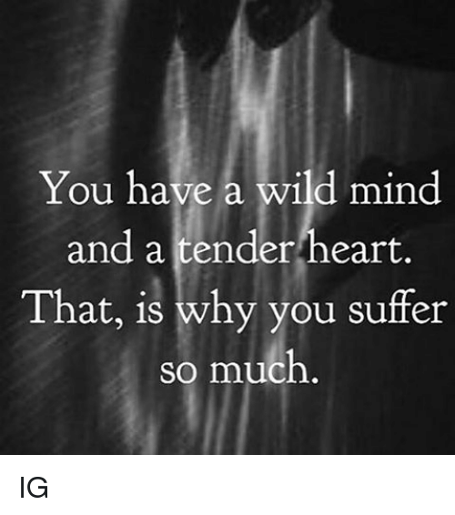 Memes, 🤖, and Tender: You have a wild mind  and a tender heart.  That, is why you suffer  so much IG