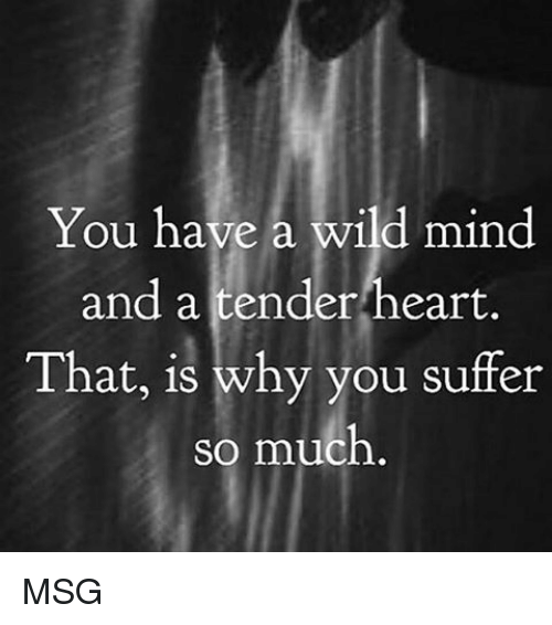 Memes, Heart, and Wild: You have a wild mind  and a tender heart.  That, is why you suffer  so much MSG