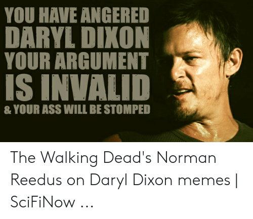 Ass, Memes, and Norman Reedus: YOU HAVE ANGERED  DARYL DIXON  YOUR ARGUMENT  S INVALID  & YOUR ASS WILL BE STOMPED The Walking Dead's Norman Reedus on Daryl Dixon memes | SciFiNow ...