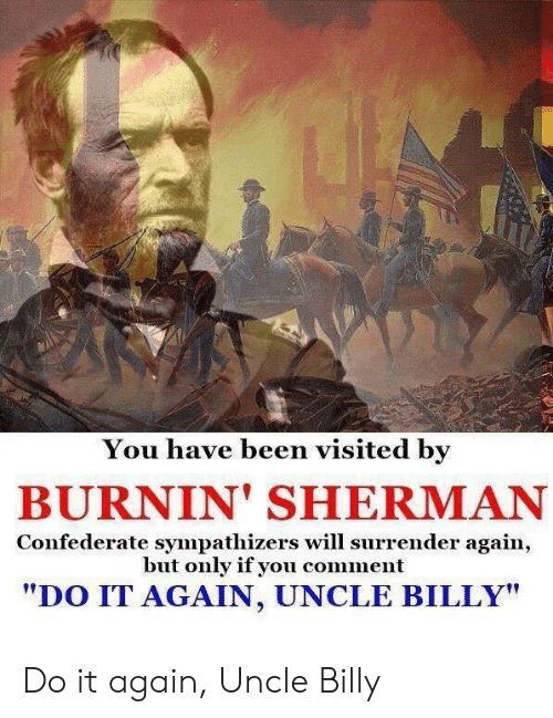 """Do It Again, History, and Confederate: You have been visited by  BURNIN' SHERMAN  Confederate sympathizers will surrender again,  but only if you comment  """"DO IT AGAIN, UNCLE BILLY"""" Do it again, Uncle Billy"""