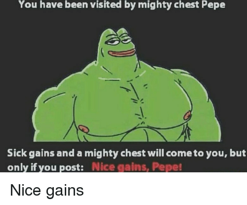 Pepe, Dank Memes, and Mighty: You have been visited by mighty chest Pepe  Sick gains and a mighty chest will cometo you, but  only if you post:  Nice gains, Pepe! Nice gains