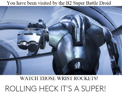 You Have Been Visited by the B2 Super Battle Droid WATCH