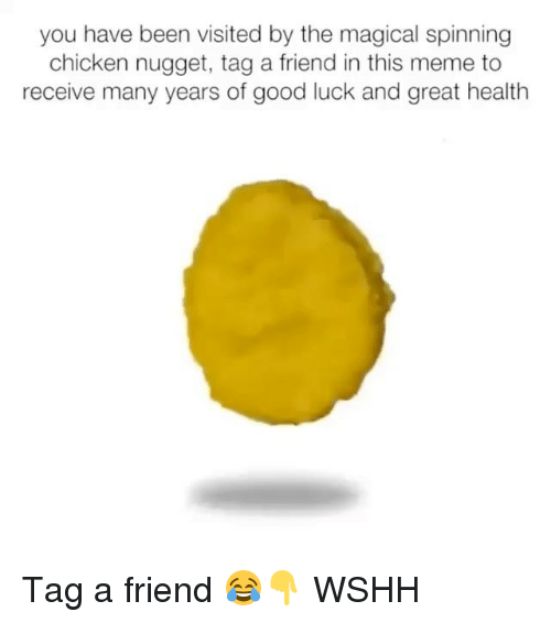 Meme, Memes, and Wshh: you have been visited by the magical spinning  chicken nugget, tag a friend in this meme to  receive many years of good luck and great health Tag a friend 😂👇 WSHH