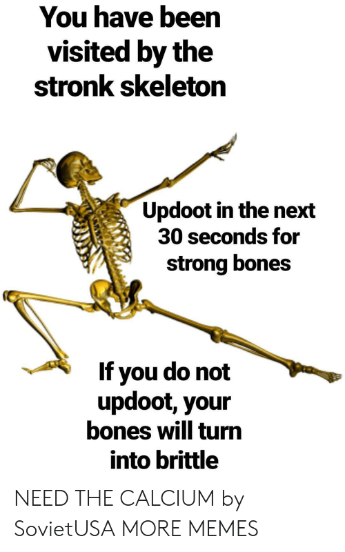 Bones, Dank, and Memes: You have been  visited by the  stronk skeleton  Updoot in the next  30 seconds for  strong bones  If you do not  updoot, your  bones will turn  into brittle NEED THE CALCIUM by SovietUSA MORE MEMES