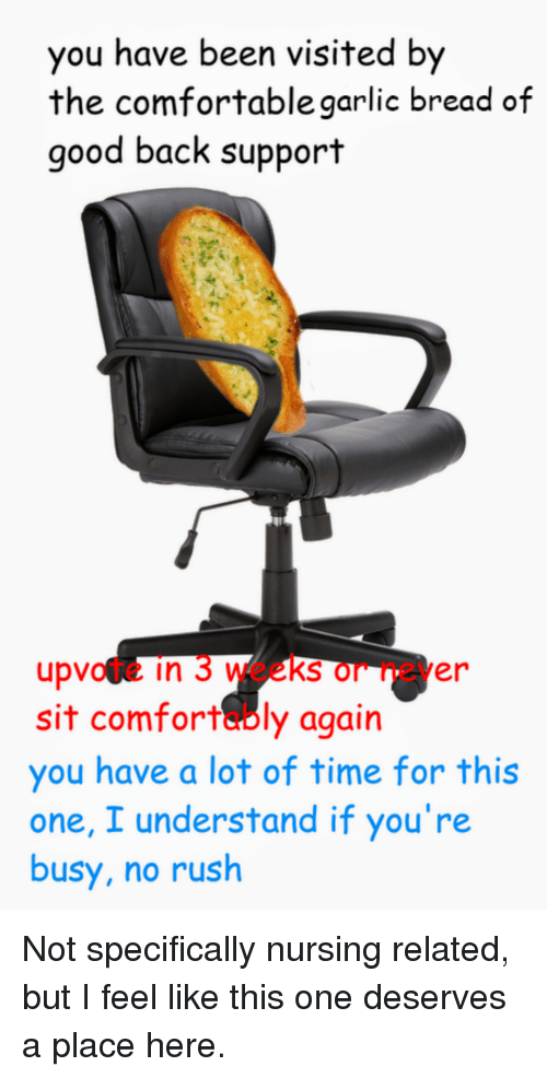 Comfortable, Good, and Rush: you have been visited  the comfortable garlic bread of  good back support  by  upvote in 3 weeks or never  sit comfortably again  you have a lot of time for this  one, I understand if you're  busy, no rush