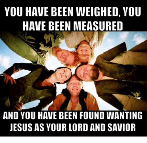 You Have Been Weighed You Have Been Measured And You Have Been Found Wanting Jesus As Your Lord And Savior Jesus Meme On Me Me