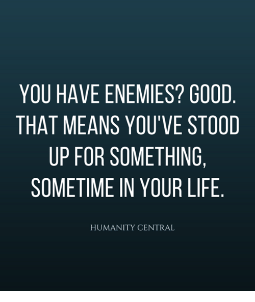 Life, Memes, And Good: YOU HAVE ENEMIES? GOOD THAT MEANS YOUu0027