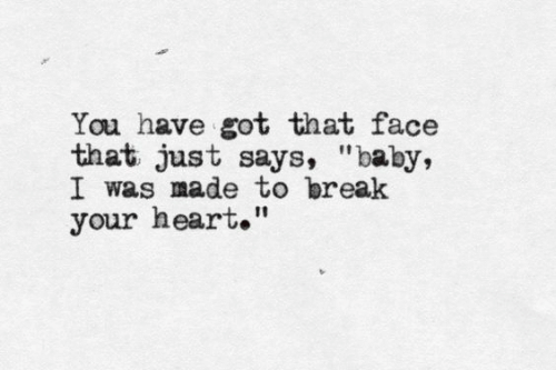 """Break, Heart, and Baby: You have got that face  that just says, """"baby,  I was made to break  your heart."""""""