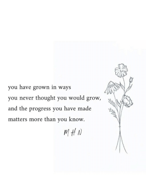 Never, Thought, and Grow: you have grown in ways  thought you would grow,  you never  and the progress you have made  matters more than you know.  MHN