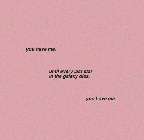 Star, Galaxy, and You: you have me.  until every last star  in the galaxy dies,  you have me.