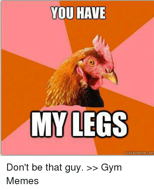 Gym, Meme, and Memes: YOU HAVE  MY LEGS  quick meme com Don't be that guy.