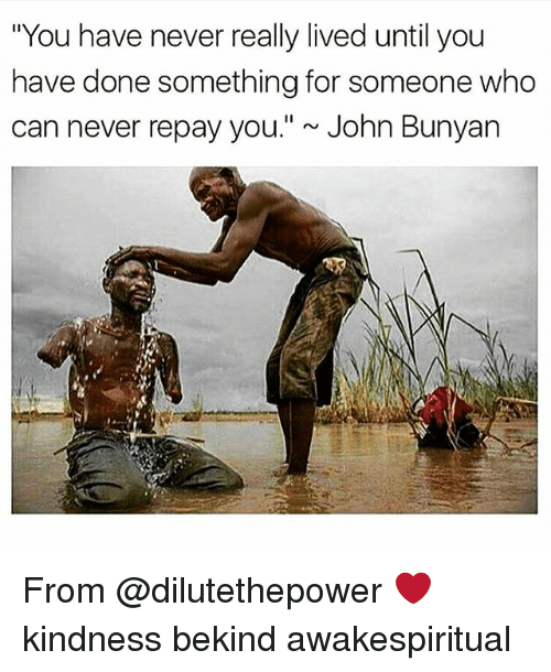 "Memes, John Bunyan, and Kindness: ""You have never really lived until you  have done something for someone who  can never repay you."" ~ John Bunyan From @dilutethepower ❤ kindness bekind awakespiritual"