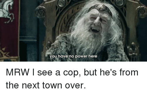 Mrw, Power, and Next: you have no power here MRW I see a cop, but he's from the next town over.