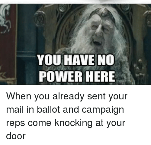 Mail, Power, and Advice Animals: YOU HAVE NO  POWER HERE When you already sent your mail in ballot and campaign reps come knocking at your door