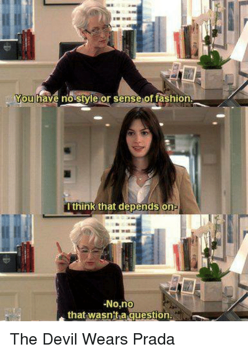 you have no styl or sense of fashion think that depends 6916610 ✅ 25 best memes about the devil wears prada the devil wears,Depends Meme