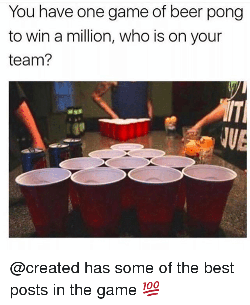 Beer, Funny, and The Game: You have one game of beer pong  to win a million, who is on your  team? @created has some of the best posts in the game 💯