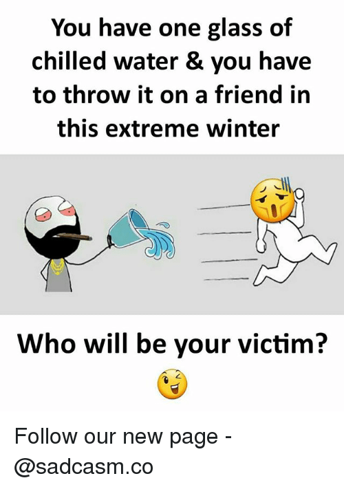 Memes, Winter, and Water: You have one glass of  chilled water & you have  to throw it on a friend in  this extreme winter  Who will be your victim? Follow our new page - @sadcasm.co