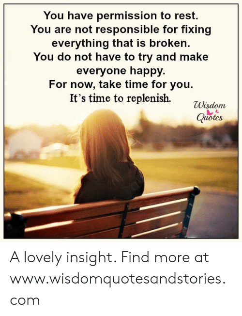 Happy, Time, and Wisdom: You have permission to rest.  You are not responsible for fixing  everything that is broken  You do not have to try and make  everyone happy.  For now, take time for you  It's time to replenish.  Wisdom  Quoles A lovely insight. Find more at www.wisdomquotesandstories.com