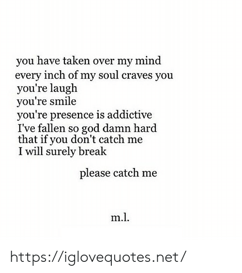 God, Taken, and Break: you have taken over my mind  every inch of my soul craves you  you're laugh  you're smile  you're presence is addictive  I've fallen so god damn hard  that if you don't catch me  I will surely break  please catch me  m.l https://iglovequotes.net/