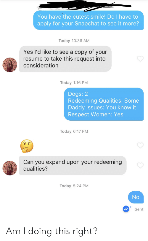 Dogs, Respect, and Snapchat: You have the cutest smile! Do I have to  apply for your Snapchat to see it more?  Today 10:36 AM  Yes l'd like to see a copy of your  resume to take this request into  consideration  Today 1:16 PM  Dogs: 2  Redeeming Qualities: Some  Daddy Issues: You know it  Respect Women: Yes  Today 6:17 PM  Can you expand upon your redeeming  qualities?  Today 8:24 PM  No  Sent Am I doing this right?