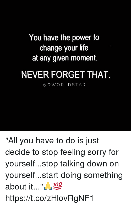 """Life, Sorry, and Power: You have the power to  change your life  at any given moment.  NEVER FORGET THAT  aQWORLDSTAR """"All you have to do is just decide to stop feeling sorry for yourself...stop talking down on yourself...start doing something about it...""""🙏💯 https://t.co/zHlovRgNF1"""