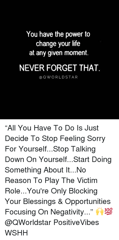 "Life, Memes, and Sorry: You have the power to  change your life  at any given moment  NEVER FORGET THAT  @QWORLDSTAR ""All You Have To Do Is Just Decide To Stop Feeling Sorry For Yourself...Stop Talking Down On Yourself...Start Doing Something About It...No Reason To Play The Victim Role...You're Only Blocking Your Blessings & Opportunities Focusing On Negativity..."" 🙌💯 @QWorldstar PositiveVibes WSHH"