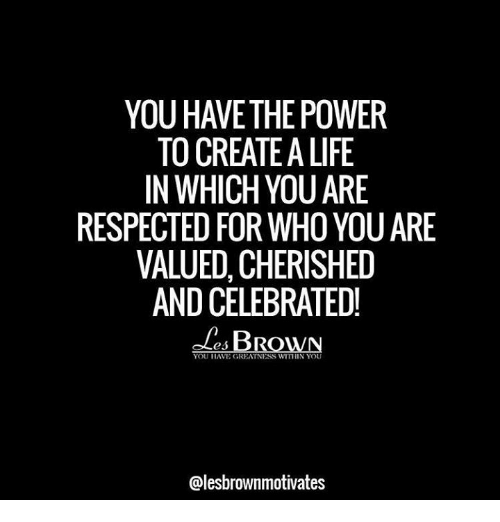 Life, Memes, and Power: YOU HAVE THE POWER  TO CREATE A LIFE  IN WHICH YOUARE  RESPECTED FOR WHO YOU ARE  VALUED, CHERISHED  AND CELEBRATED!  es BROWN  YOU HAVE GREATNESS WITHIN YOU  Galesbrownmotivates