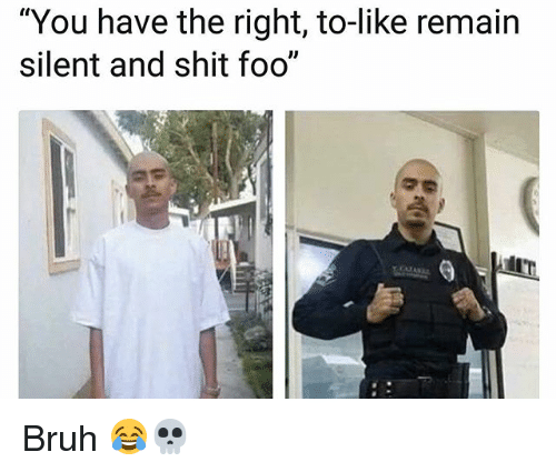 """Bruh, Memes, and Shit: """"You have the right, to-like remain  silent and shit foo"""" Bruh 😂💀"""